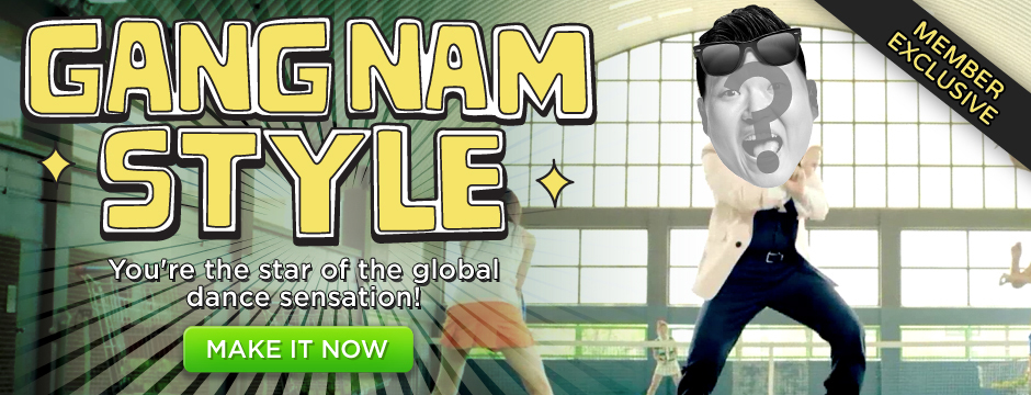 Gangnam Style. You're the star of the global dance sensation! Make it Now!